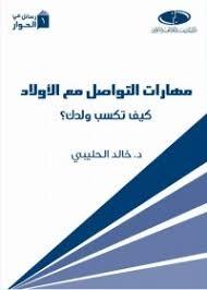 مهارات التواصل مع الاولاد  كيف تكسب ولدك لدكتور خالد الحليبي